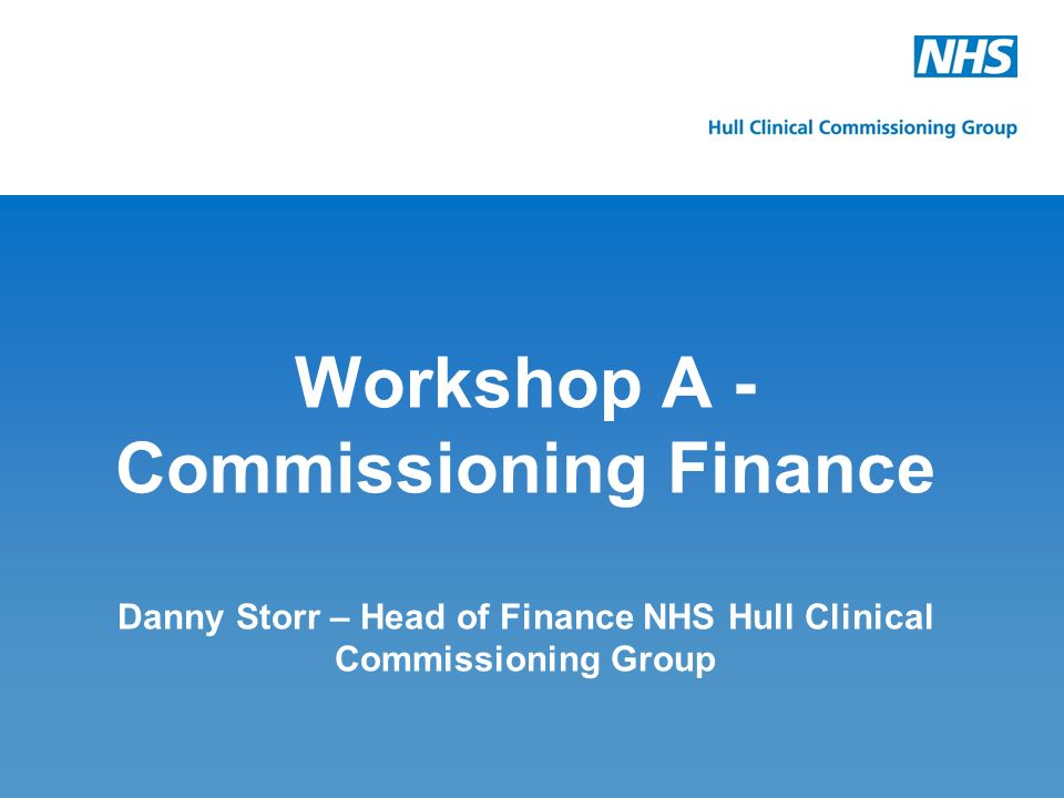 Workshop A -Commissioning Finance Danny Storr – Head of Finance NHS Hull Clinical Commissioning Group