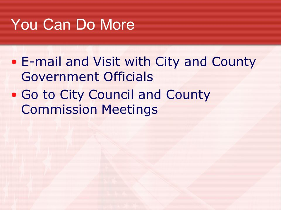 You Can Do More E-mail and Visit with City and County Government Officials.