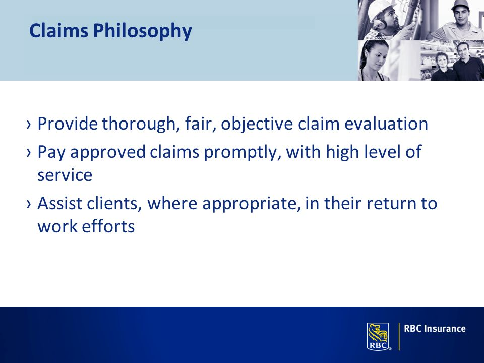 Claims Philosophy Provide thorough, fair, objective claim evaluation