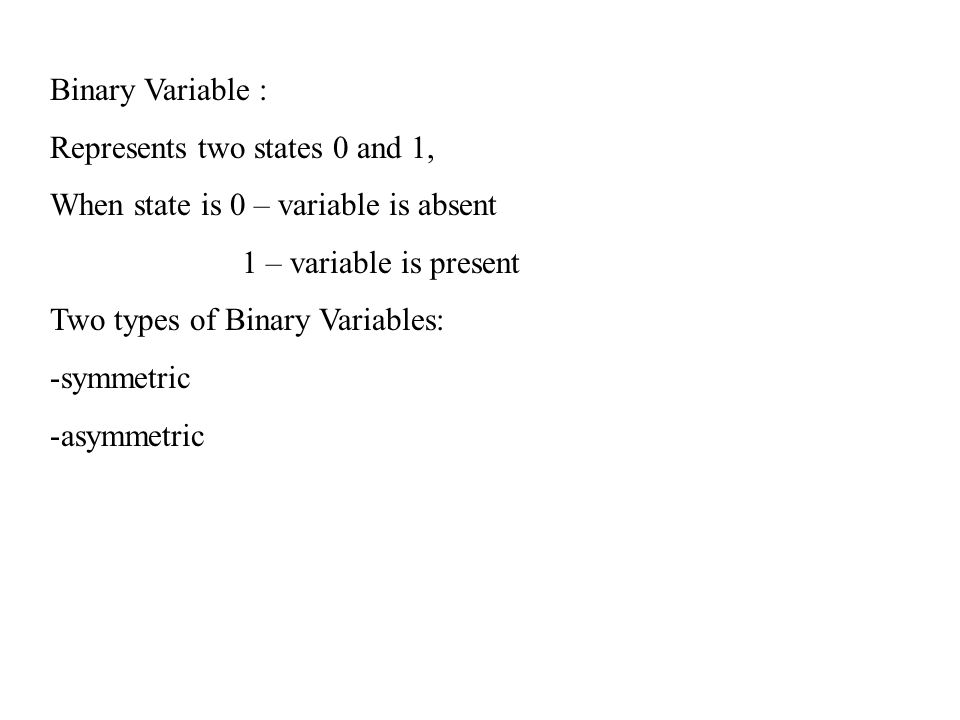Binary Variable : Represents two states 0 and 1, When state is 0 – variable is absent. 1 – variable is present.