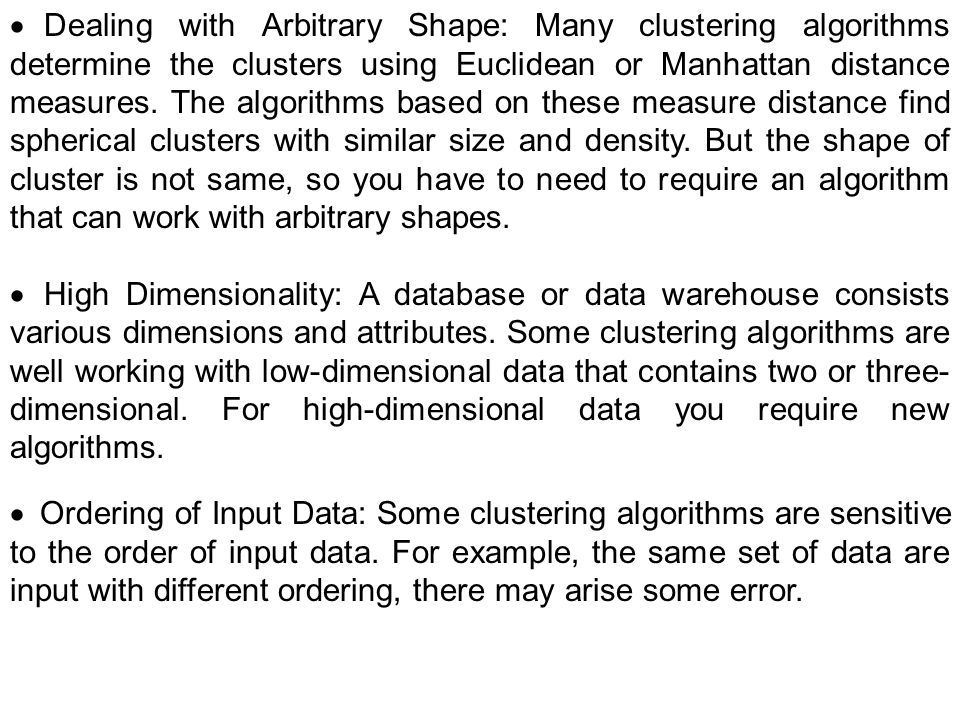 · Dealing with Arbitrary Shape: Many clustering algorithms determine the clusters using Euclidean or Manhattan distance measures. The algorithms based on these measure distance find spherical clusters with similar size and density. But the shape of cluster is not same, so you have to need to require an algorithm that can work with arbitrary shapes.