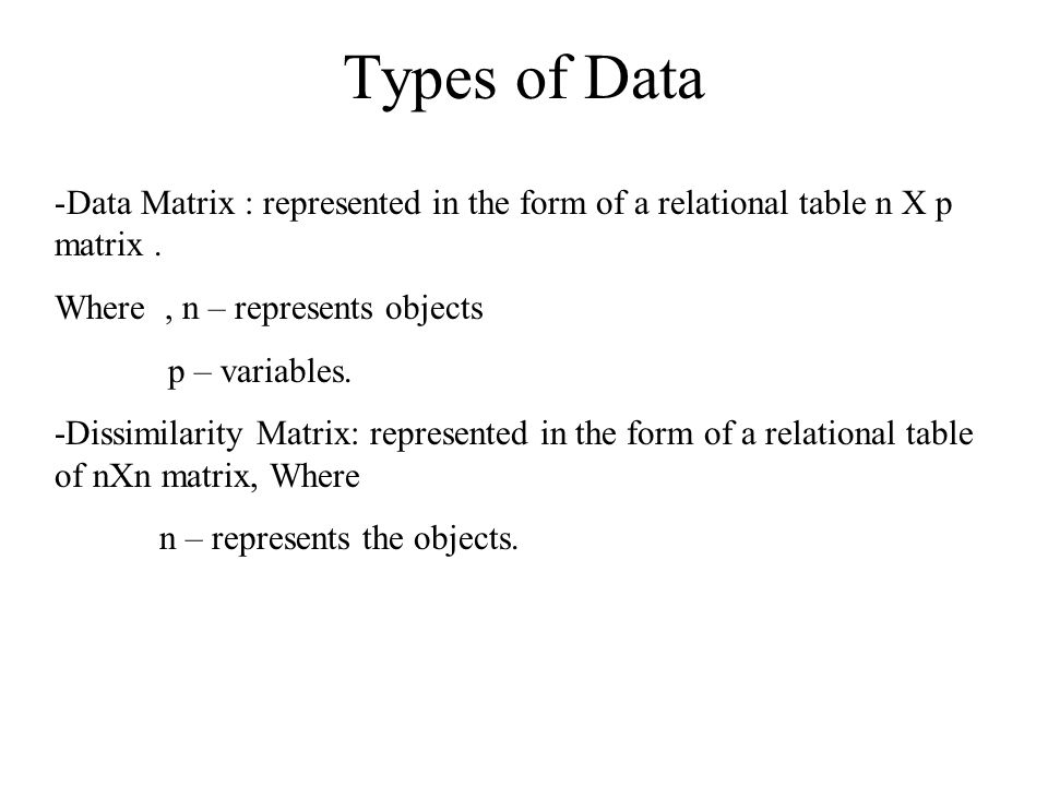Types of Data Data Matrix : represented in the form of a relational table n X p matrix . Where , n – represents objects.