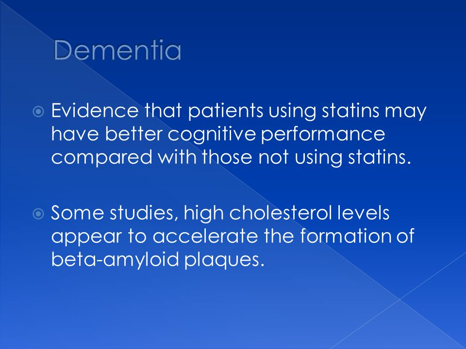 Dementia Evidence that patients using statins may have better cognitive performance compared with those not using statins.