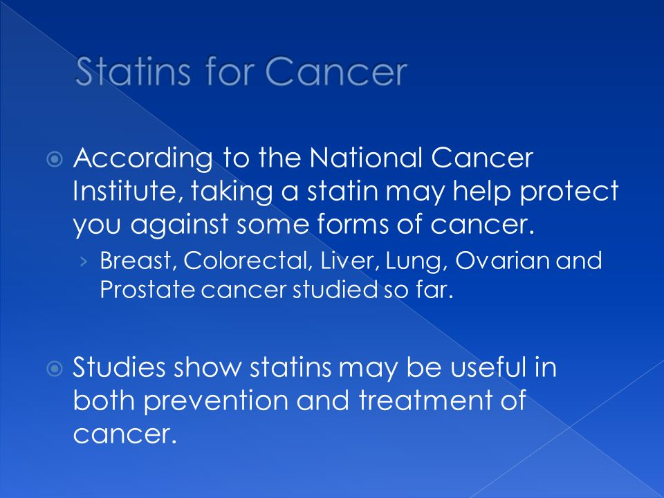 Statins for Cancer According to the National Cancer Institute, taking a statin may help protect you against some forms of cancer.