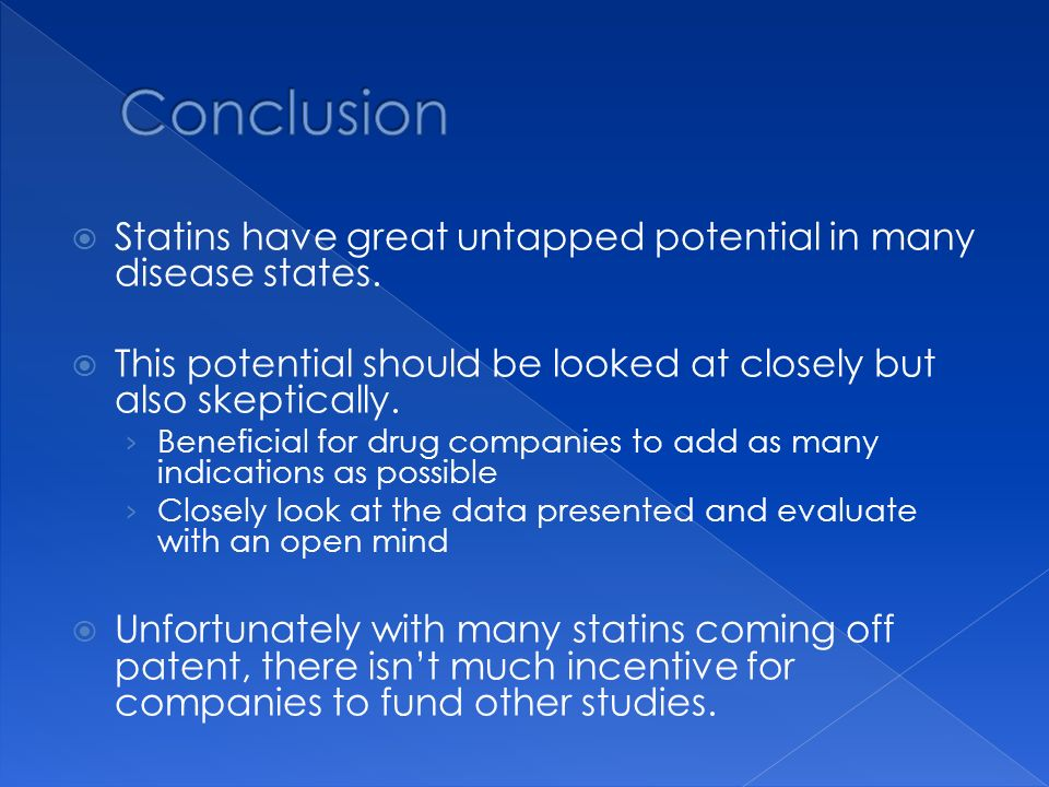 Conclusion Statins have great untapped potential in many disease states. This potential should be looked at closely but also skeptically.