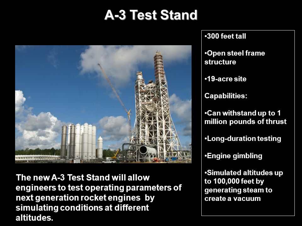 A-3 Test Stand 300 feet tall. Open steel frame structure. 19-acre site. Capabilities: Can withstand up to 1 million pounds of thrust.