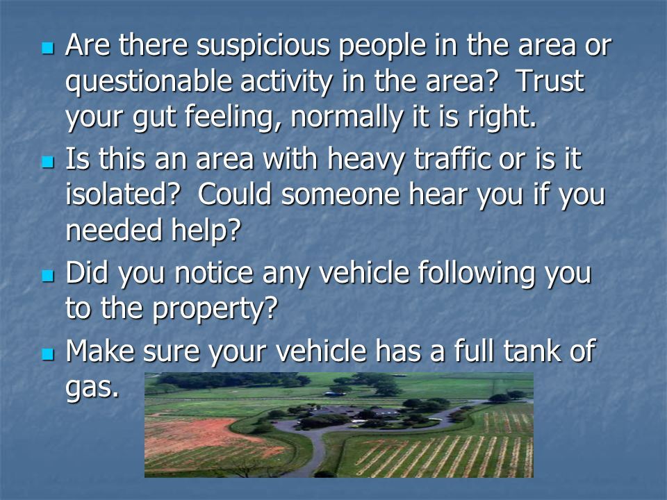 Are there suspicious people in the area or questionable activity in the area Trust your gut feeling, normally it is right.