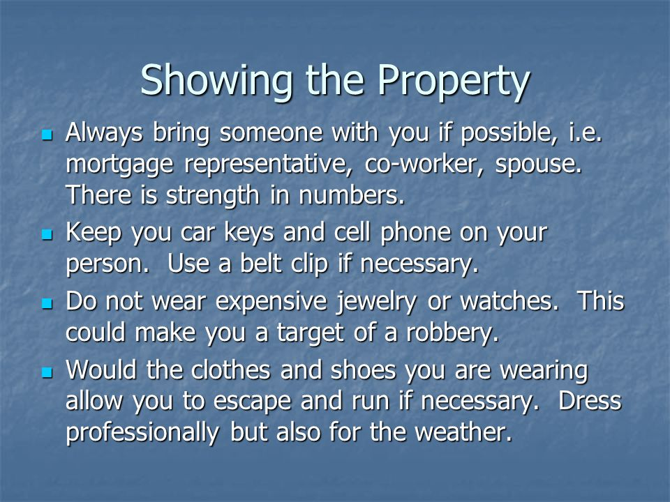 Showing the Property Always bring someone with you if possible, i.e. mortgage representative, co-worker, spouse. There is strength in numbers.