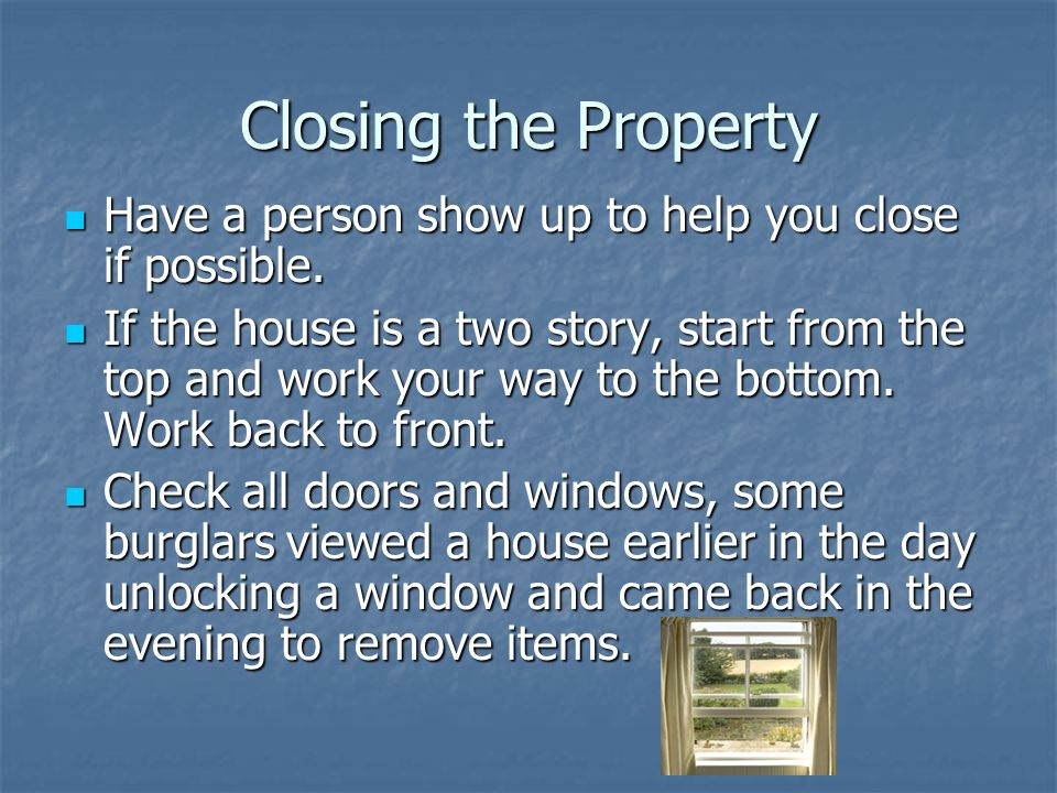 Closing the Property Have a person show up to help you close if possible.