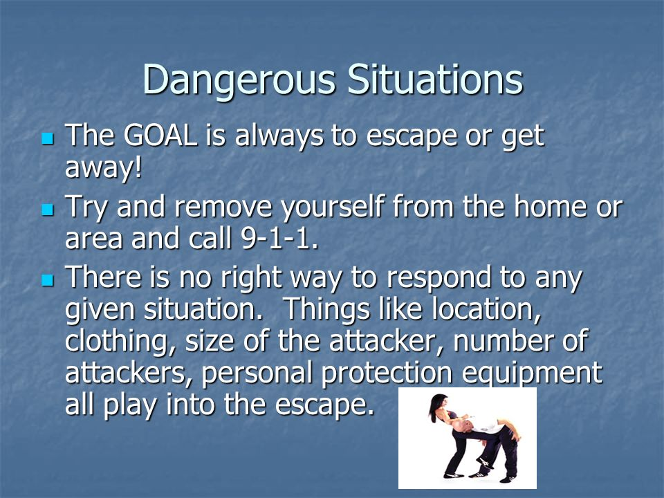 Dangerous Situations The GOAL is always to escape or get away!