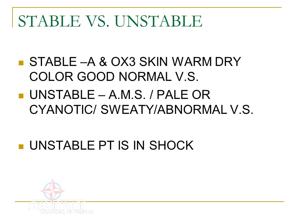 STABLE VS. UNSTABLE STABLE –A & OX3 SKIN WARM DRY COLOR GOOD NORMAL V.S. UNSTABLE – A.M.S. / PALE OR CYANOTIC/ SWEATY/ABNORMAL V.S.