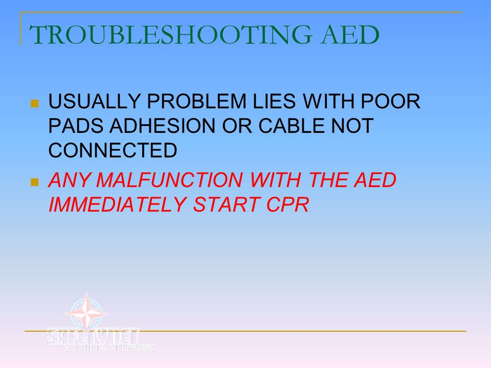TROUBLESHOOTING AED USUALLY PROBLEM LIES WITH POOR PADS ADHESION OR CABLE NOT CONNECTED.