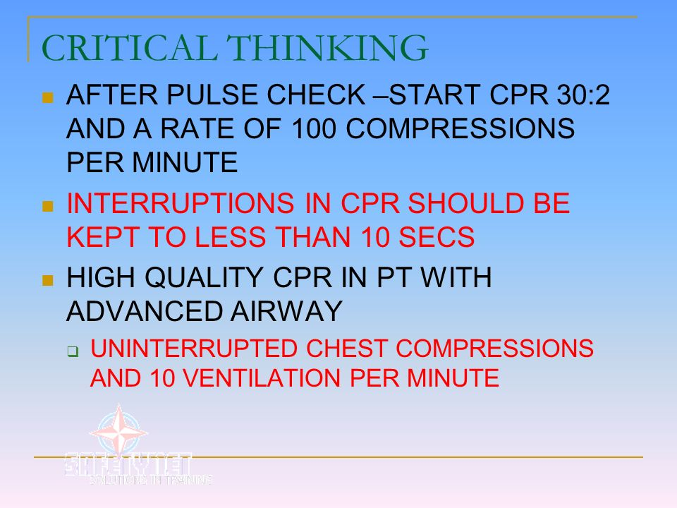 CRITICAL THINKING AFTER PULSE CHECK –START CPR 30:2 AND A RATE OF 100 COMPRESSIONS PER MINUTE.