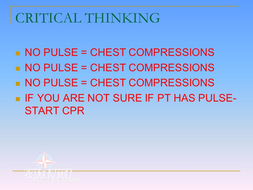 CRITICAL THINKING NO PULSE = CHEST COMPRESSIONS