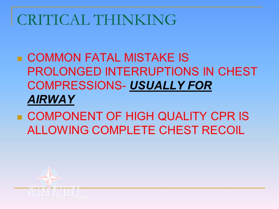 CRITICAL THINKING COMMON FATAL MISTAKE IS PROLONGED INTERRUPTIONS IN CHEST COMPRESSIONS- USUALLY FOR AIRWAY.