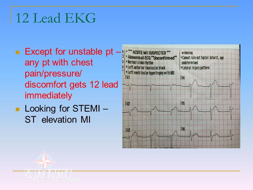 12 Lead EKGExcept for unstable pt –any pt with chest pain/pressure/ discomfort gets 12 lead immediately.