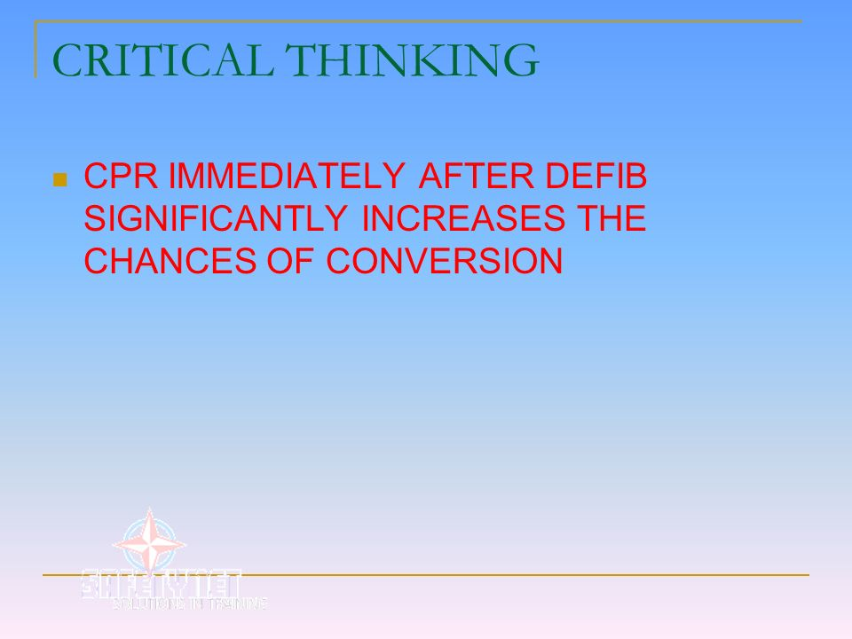 CRITICAL THINKING CPR IMMEDIATELY AFTER DEFIB SIGNIFICANTLY INCREASES THE CHANCES OF CONVERSION