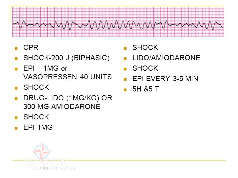 CPR SHOCK-200 J (BIPHASIC) EPI – 1MG or VASOPRESSEN 40 UNITS. SHOCK. DRUG-LIDO (1MG/KG) OR 300 MG AMIODARONE.