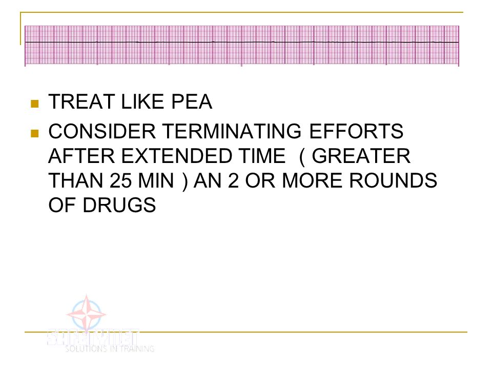 TREAT LIKE PEA CONSIDER TERMINATING EFFORTS AFTER EXTENDED TIME ( GREATER THAN 25 MIN ) AN 2 OR MORE ROUNDS OF DRUGS.