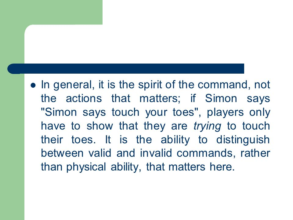 In general, it is the spirit of the command, not the actions that matters; if Simon says Simon says touch your toes , players only have to show that they are trying to touch their toes.