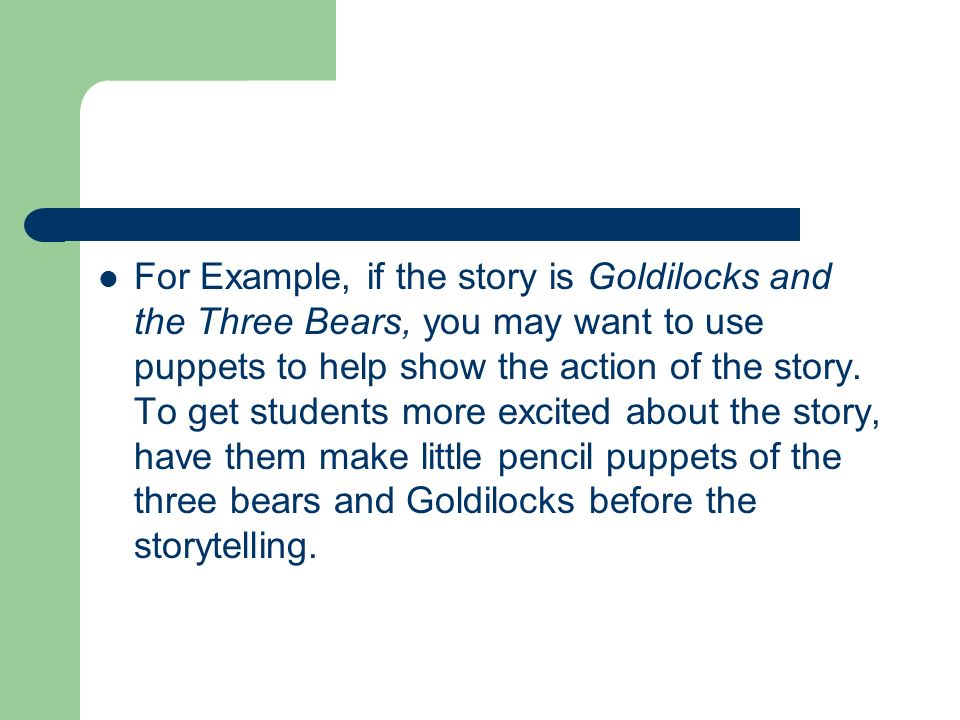 For Example, if the story is Goldilocks and the Three Bears, you may want to use puppets to help show the action of the story.