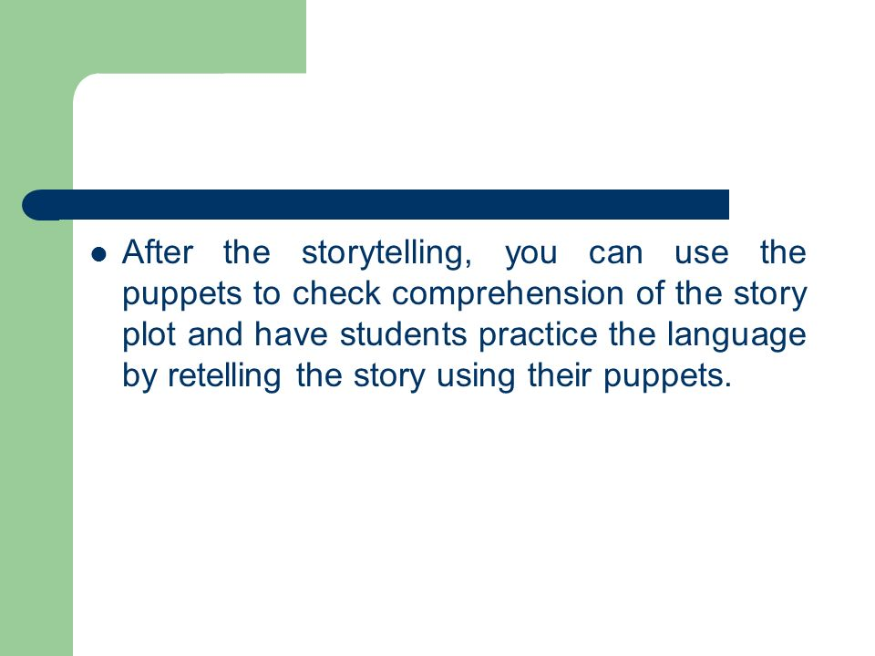 After the storytelling, you can use the puppets to check comprehension of the story plot and have students practice the language by retelling the story using their puppets.