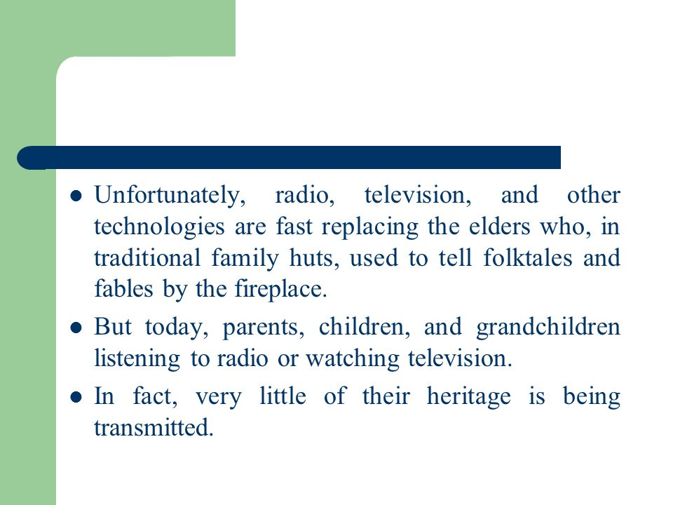 Unfortunately, radio, television, and other technologies are fast replacing the elders who, in traditional family huts, used to tell folktales and fables by the fireplace.