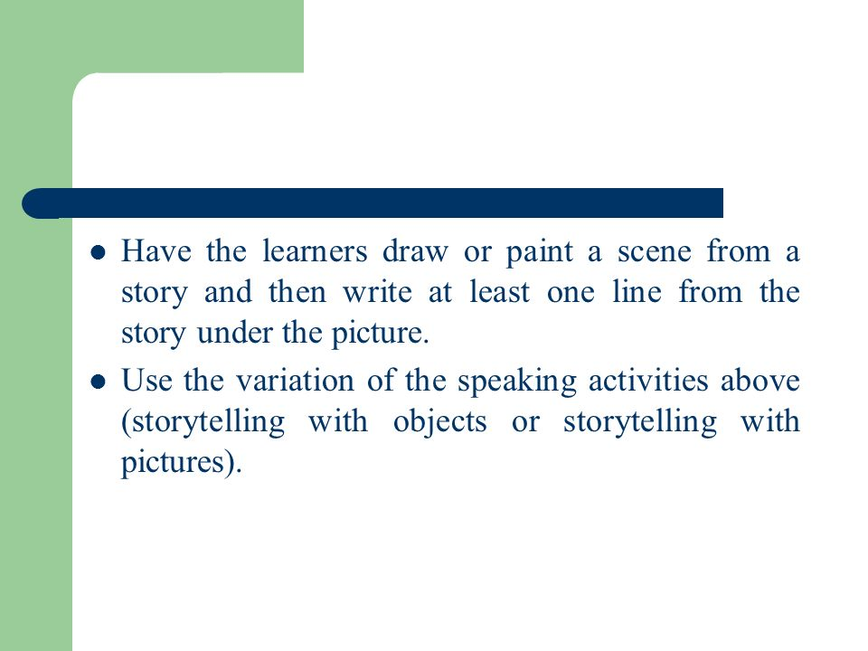 Have the learners draw or paint a scene from a story and then write at least one line from the story under the picture.