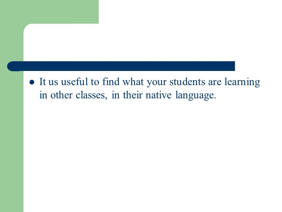It us useful to find what your students are learning in other classes, in their native language.