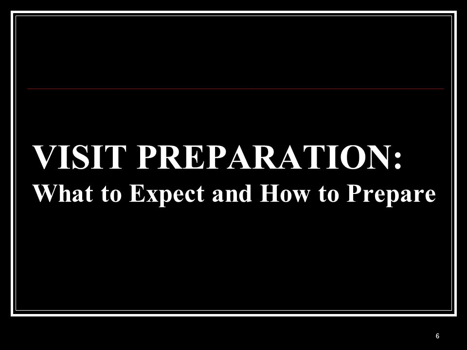 VISIT PREPARATION: What to Expect and How to Prepare