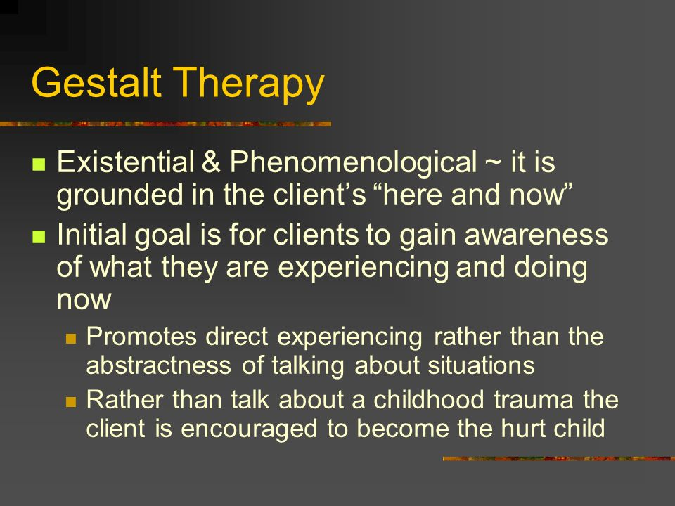 Gestalt TherapyExistential & Phenomenological ~ it is grounded in the client's here and now