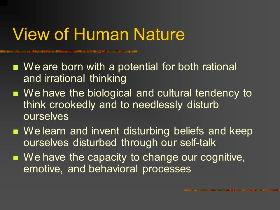 View of Human NatureWe are born with a potential for both rational and irrational thinking.