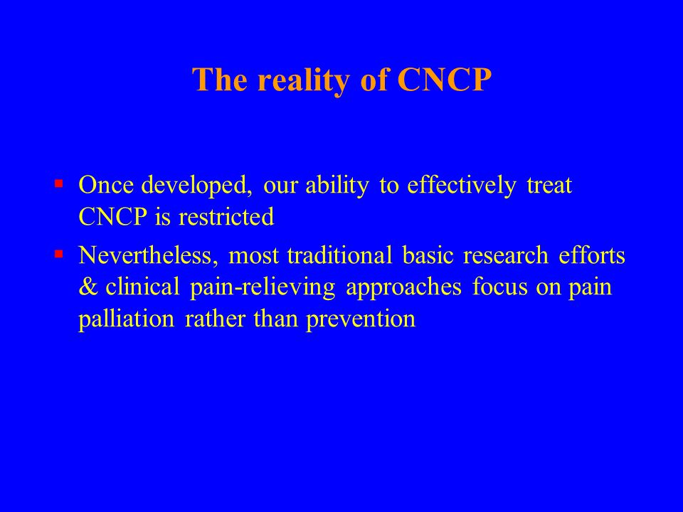 The reality of CNCP Once developed, our ability to effectively treat CNCP is restricted.