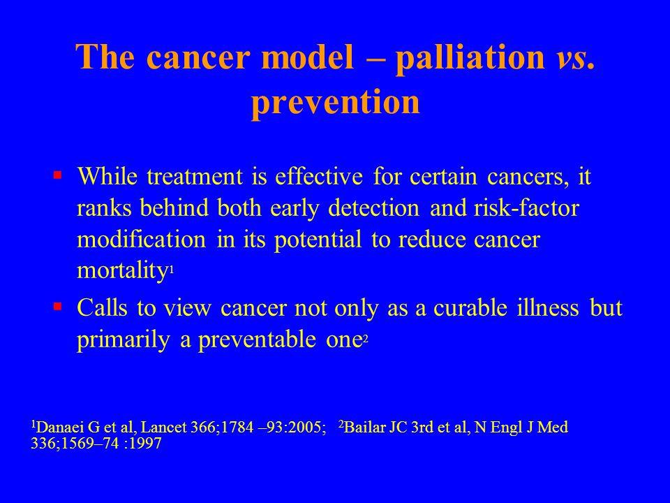 The cancer model – palliation vs. prevention