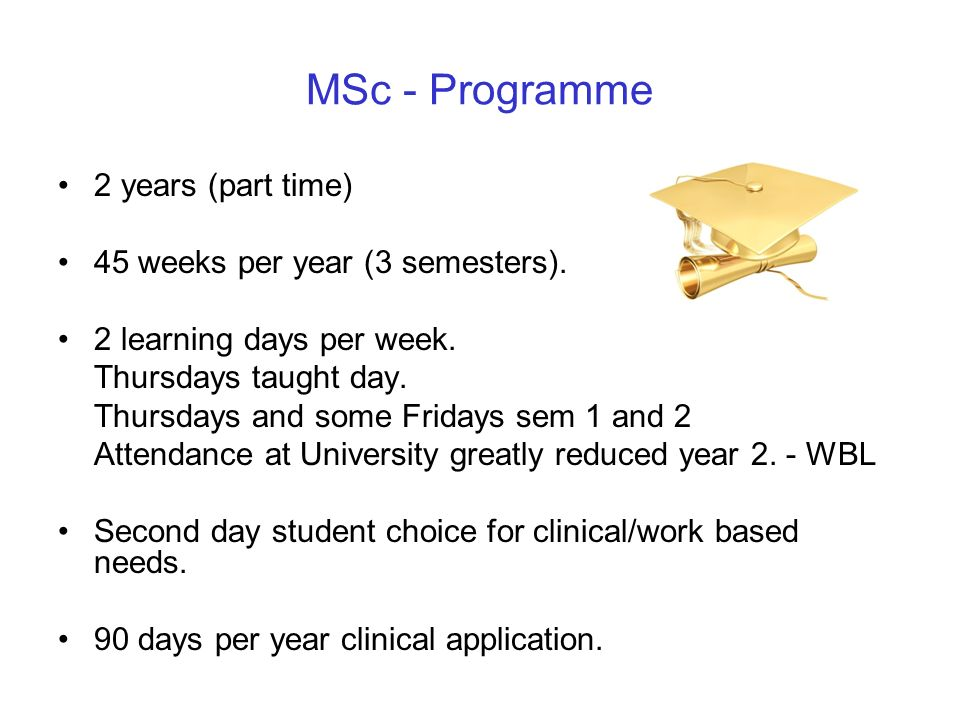 MSc - Programme 2 years (part time) 45 weeks per year (3 semesters).