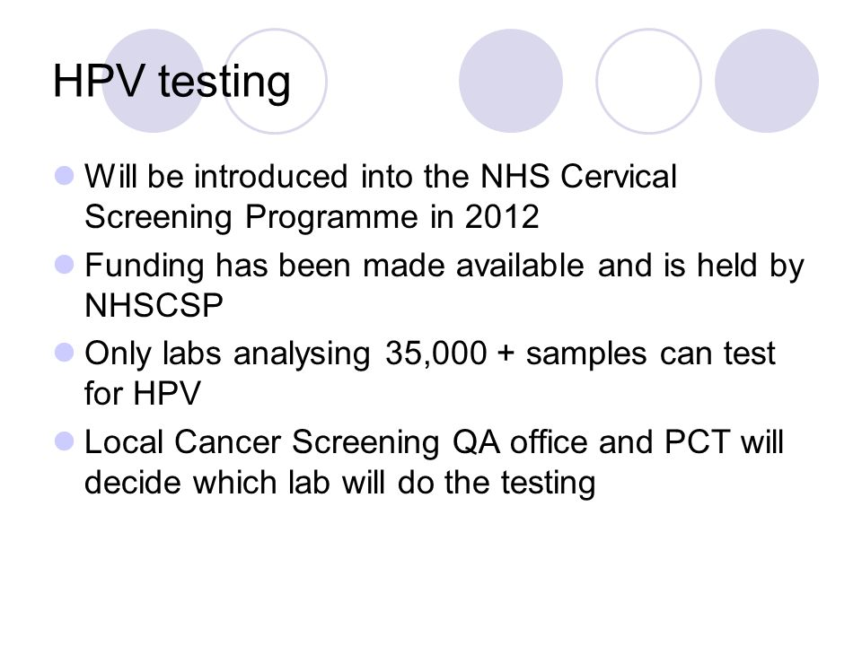 HPV testing Will be introduced into the NHS Cervical Screening Programme in 2012. Funding has been made available and is held by NHSCSP.