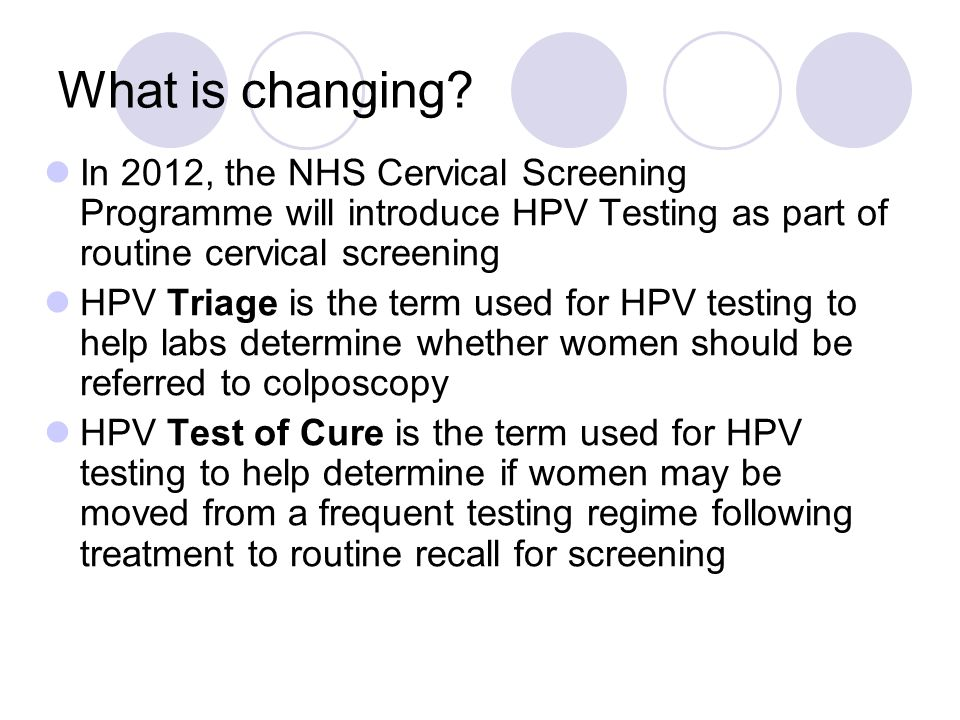What is changing In 2012, the NHS Cervical Screening Programme will introduce HPV Testing as part of routine cervical screening.