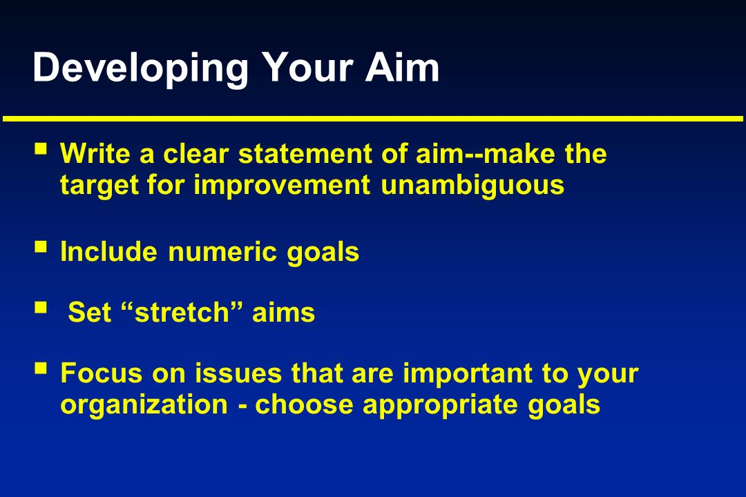 Developing Your Aim Write a clear statement of aim--make the target for improvement unambiguous.