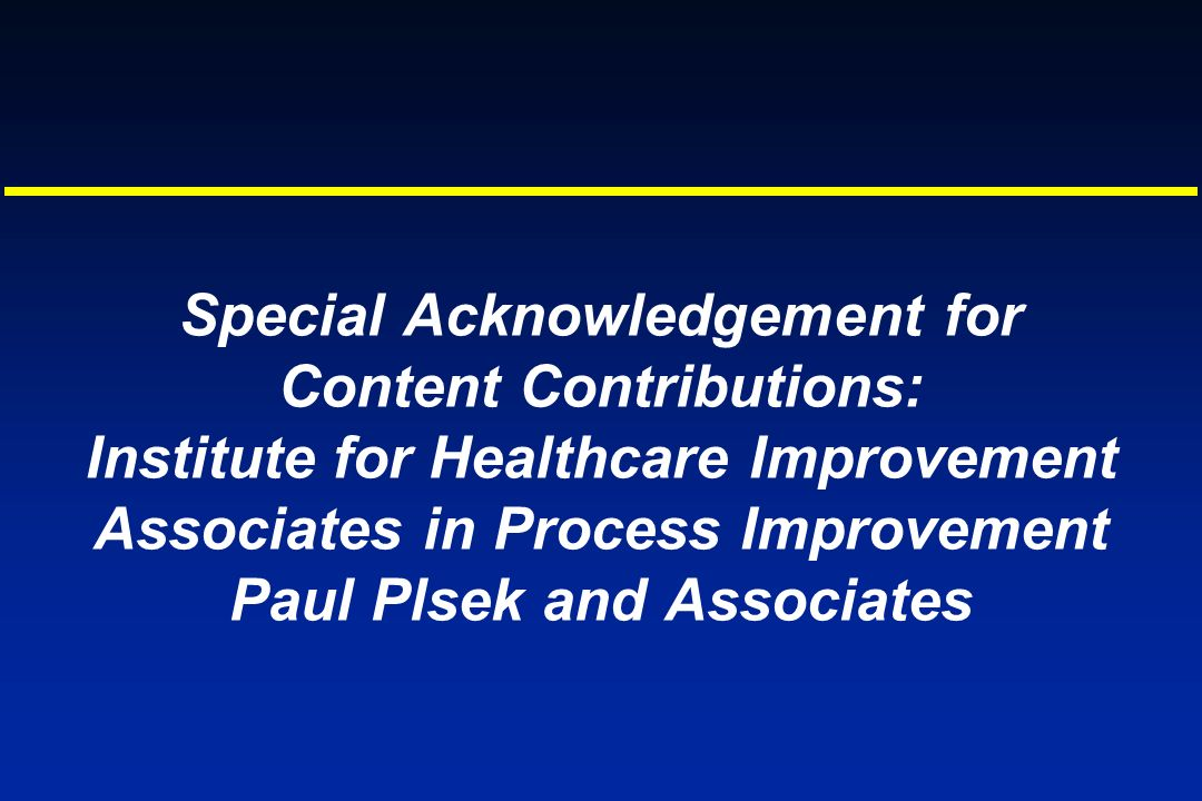 Special Acknowledgement for Content Contributions: Institute for Healthcare Improvement Associates in Process Improvement Paul Plsek and Associates