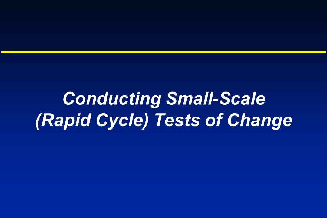 Conducting Small-Scale (Rapid Cycle) Tests of Change