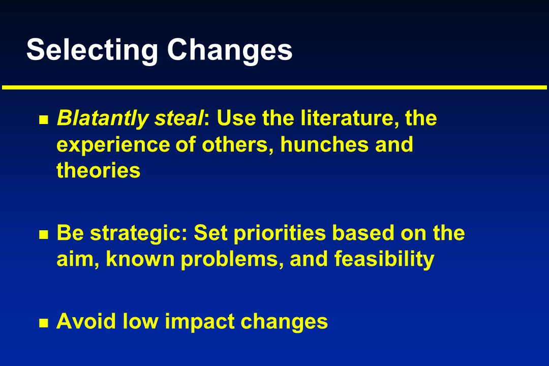Selecting Changes Blatantly steal: Use the literature, the experience of others, hunches and theories.