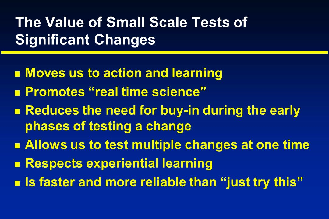 The Value of Small Scale Tests of Significant Changes