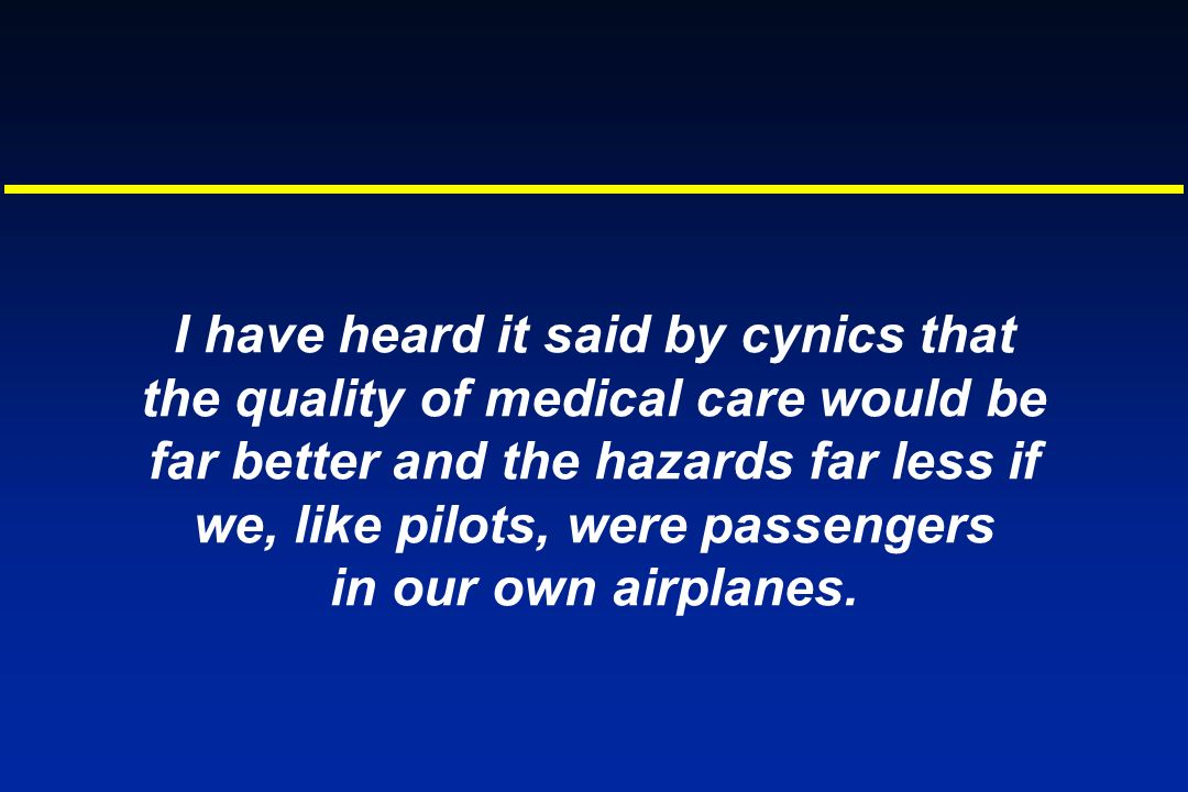 I have heard it said by cynics that the quality of medical care would be far better and the hazards far less if we, like pilots, were passengers in our own airplanes.