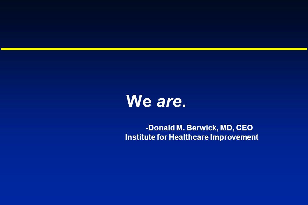 We are. -Donald M. Berwick, MD, CEO