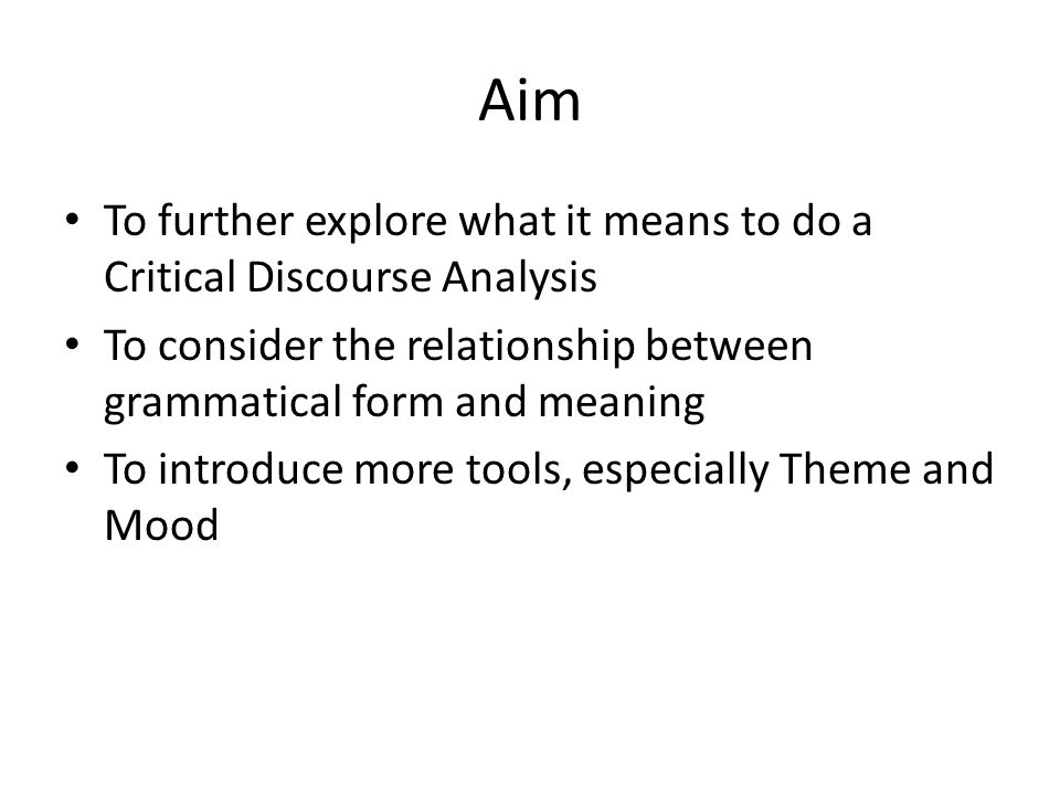 AimTo further explore what it means to do a Critical Discourse Analysis. To consider the relationship between grammatical form and meaning.