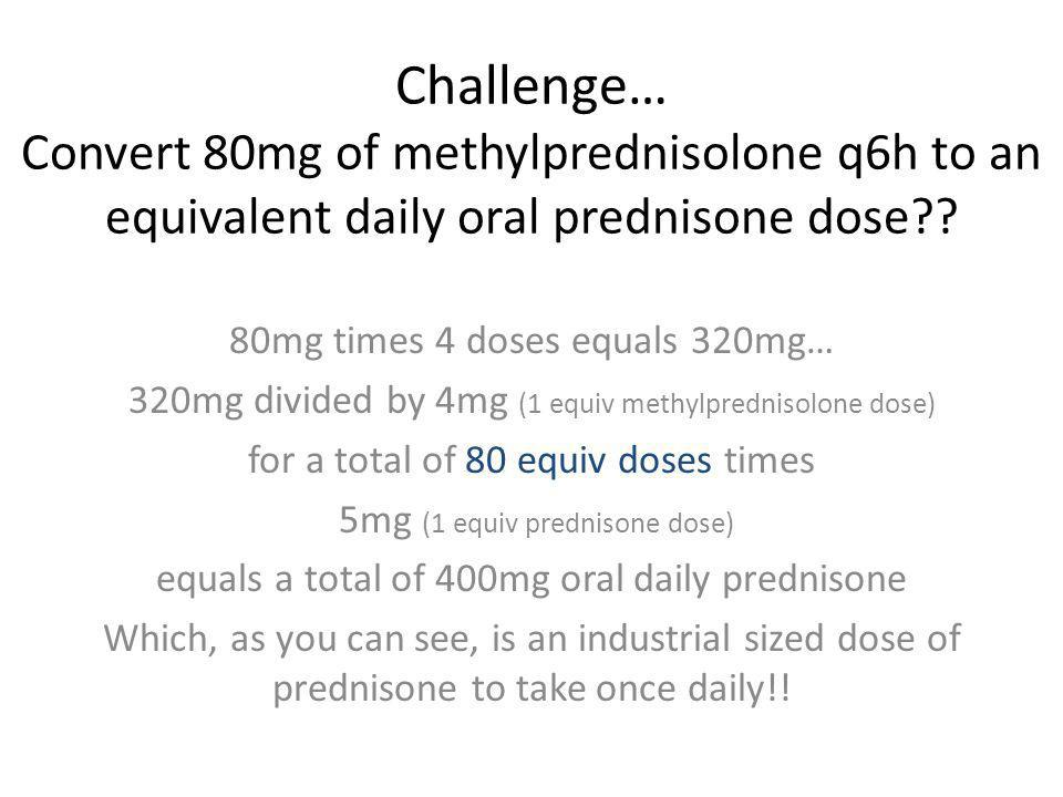 Challenge… Convert 80mg of methylprednisolone q6h to an equivalent daily oral prednisone dose