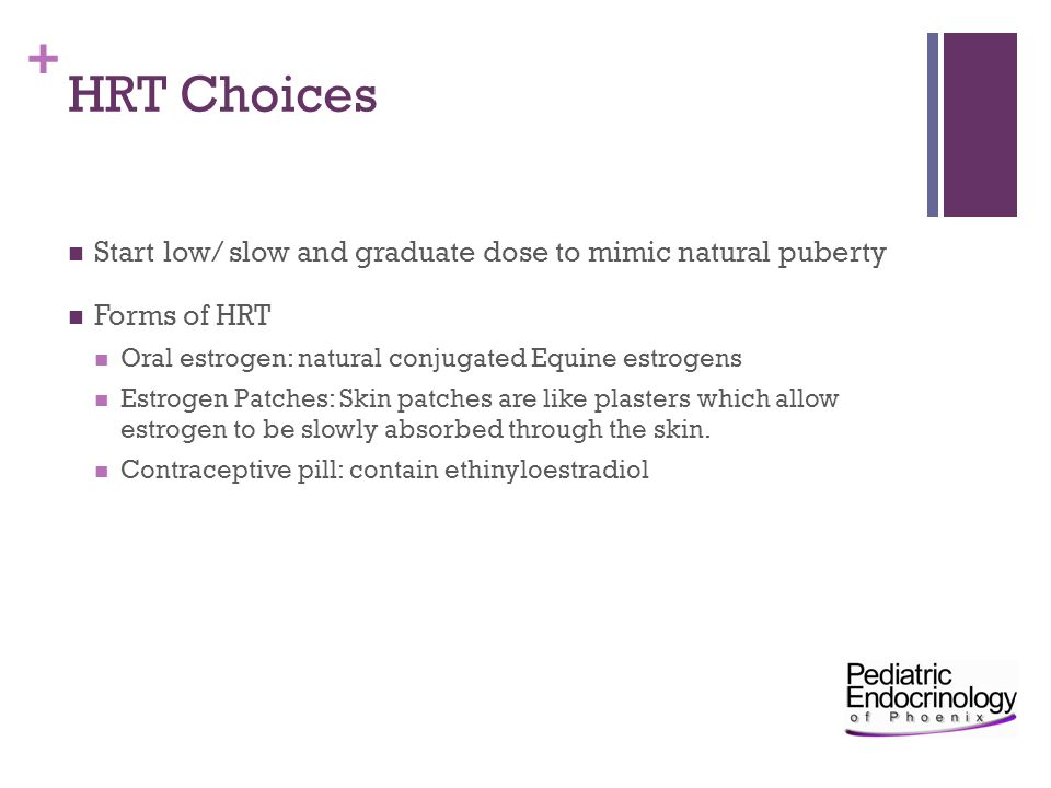 HRT Choices Start low/ slow and graduate dose to mimic natural puberty