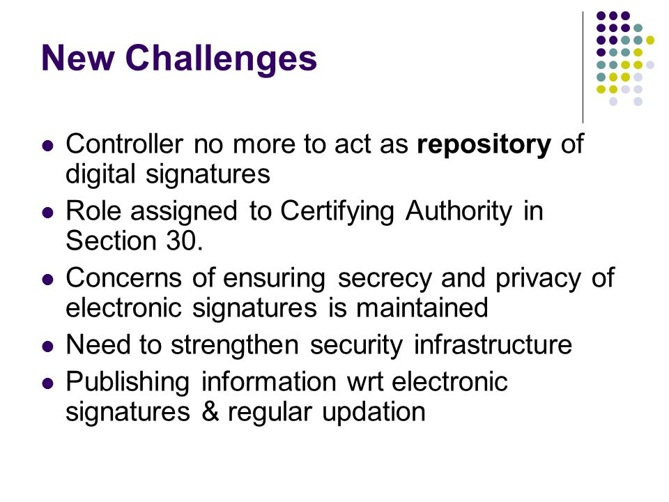 New Challenges Controller no more to act as repository of digital signatures. Role assigned to Certifying Authority in Section 30.