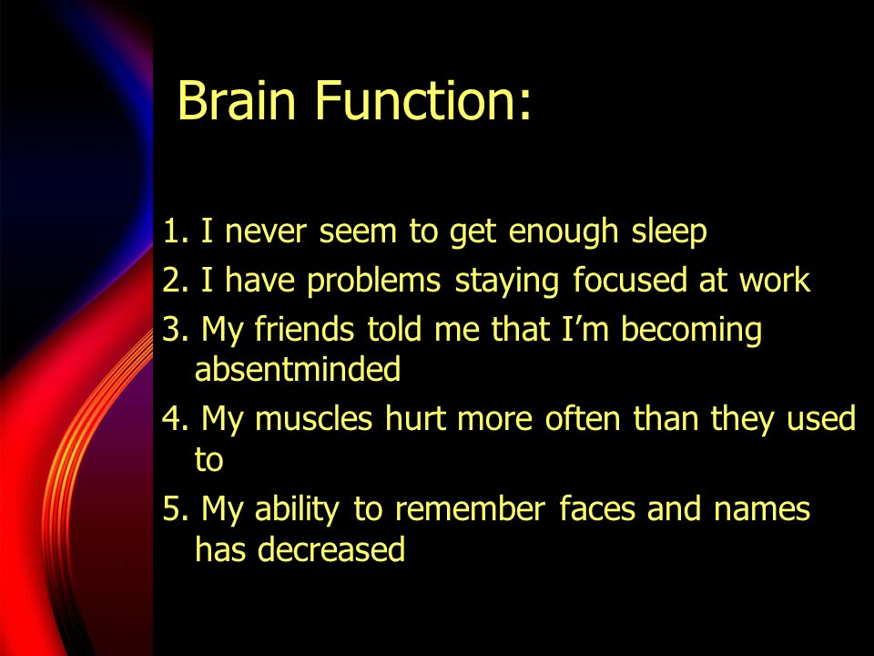 Brain Function: 1. I never seem to get enough sleep