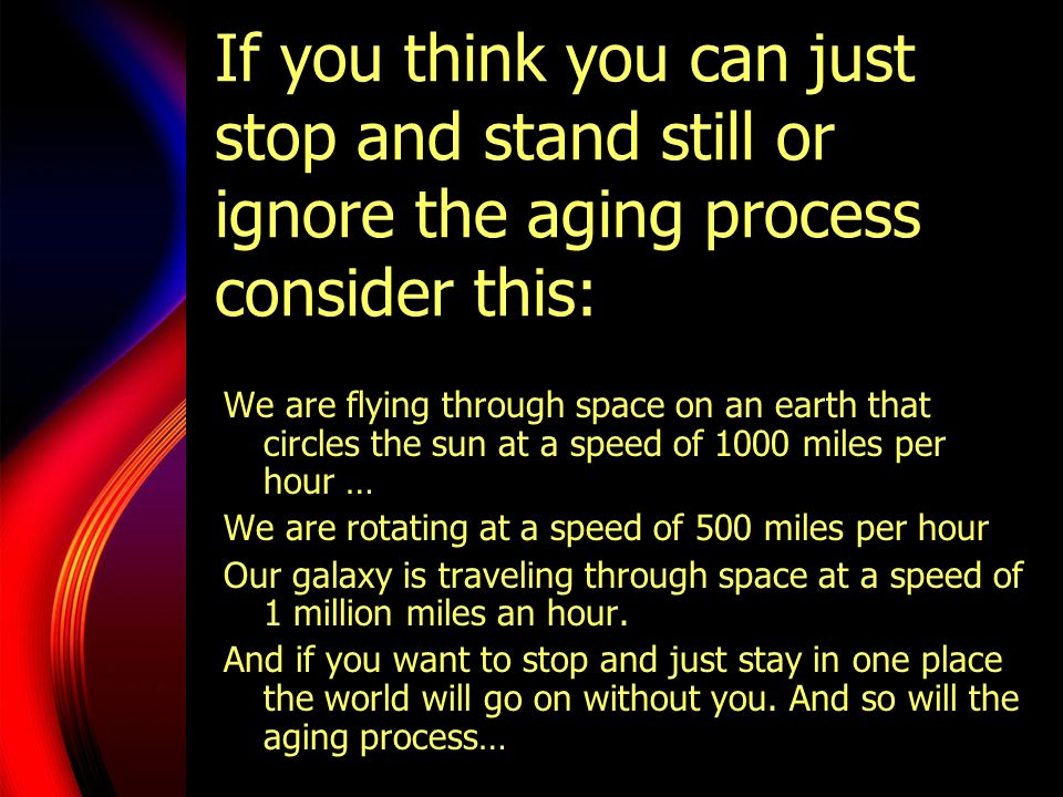 If you think you can just stop and stand still or ignore the aging process consider this: